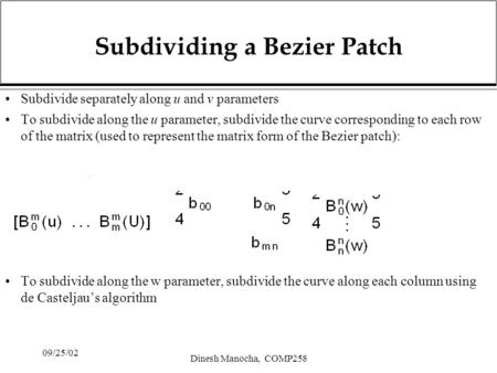 09/25/02 Dinesh Manocha, COMP258 Subdividing a Bezier Patch Subdivide separately along u and v parameters To subdivide along the u parameter, subdivide.