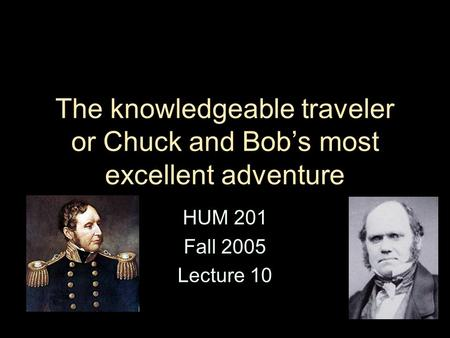 The knowledgeable traveler or Chuck and Bob's most excellent adventure HUM 201 Fall 2005 Lecture 10.