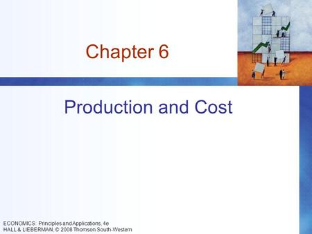 Chapter 6 Production and Cost ECONOMICS: Principles and Applications, 4e HALL & LIEBERMAN, © 2008 Thomson South-Western.