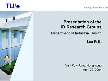 TU/e faculty of industrial design Presentation of the ID Research Groups Department of Industrial Design Loe Feijs Visit Poly. Univ. Hong Kong April 22,