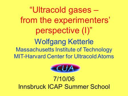 "Title ""Ultracold gases – from the experimenters' perspective (I)"" Wolfgang Ketterle Massachusetts Institute of Technology MIT-Harvard Center for Ultracold."