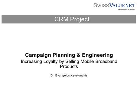 Campaign Planning & Engineering Increasing Loyalty by Selling Mobile Broadband Products Dr. Evangelos Xevelonakis CRM Project.