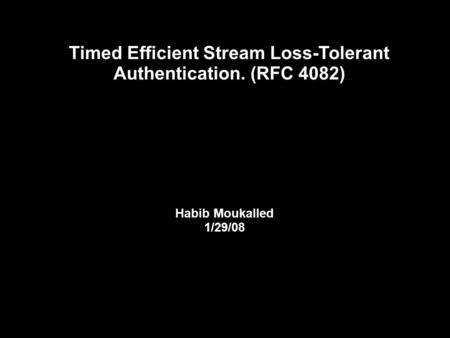Timed Efficient Stream Loss-Tolerant Authentication. (RFC 4082) Habib Moukalled 1/29/08.