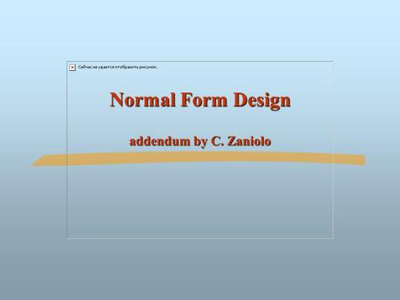 Normal Form Design addendum by C. Zaniolo. ©Silberschatz, Korth and Sudarshan7.2Database System Concepts Normal Form Design Compute the canonical cover.