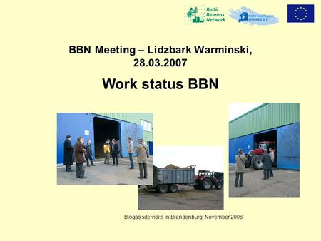 BBN Meeting – Lidzbark Warminski, 28.03.2007 Work status BBN Biogas site visits in Brandenburg, November 2006.