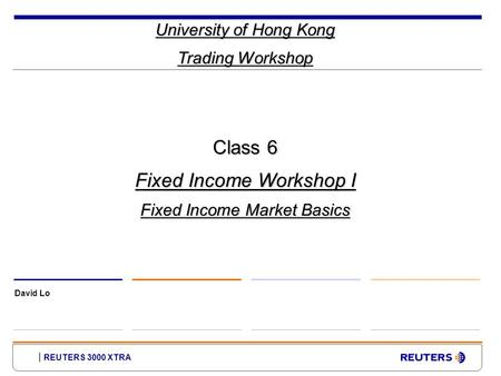 REUTERS 3000 XTRA University of Hong Kong Trading Workshop David Lo Class 6 Fixed Income Workshop I Fixed Income Market Basics.