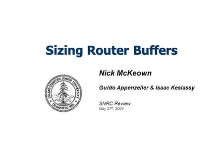 Sizing Router Buffers Nick McKeown Guido Appenzeller & Isaac Keslassy SNRC Review May 27 th, 2004.