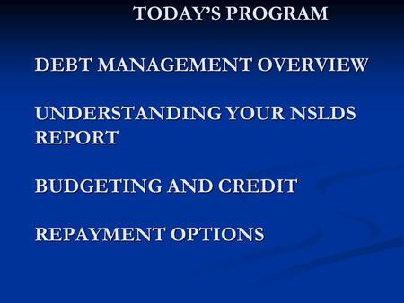 TODAY'S PROGRAM DEBT MANAGEMENT OVERVIEW UNDERSTANDING YOUR NSLDS REPORT BUDGETING AND CREDIT REPAYMENT OPTIONS TODAY'S PROGRAM DEBT MANAGEMENT OVERVIEW.