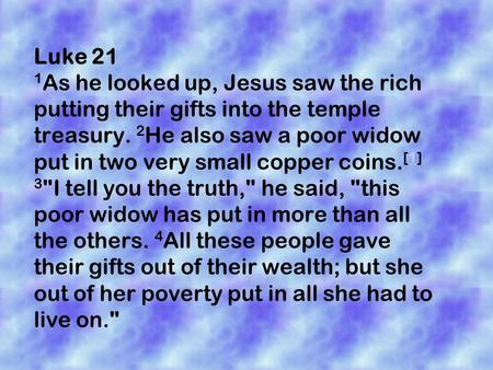 Luke 21 1 As he looked up, Jesus saw the rich putting their gifts into the temple treasury. 2 He also saw a poor widow put in two very small copper coins.