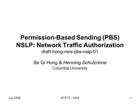 July 2008IETF 72 - NSIS1 Permission-Based Sending (PBS) NSLP: Network Traffic Authorization draft-hong-nsis-pbs-nslp-01 Se Gi Hong & Henning Schulzrinne.