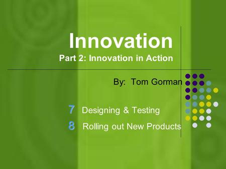 Innovation Part 2: Innovation in Action By: Tom Gorman 7 7 Designing & Testing 8 8 Rolling out New Products.