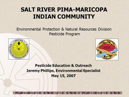 SALT RIVER PIMA-MARICOPA INDIAN COMMUNITY Environmental Protection & Natural Resources Division Pesticide Program Pesticide Education & Outreach Jeremy.