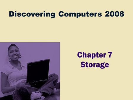 Discovering Computers 2008 Chapter 7 Storage. Chapter 7 Objectives Differentiate between storage devices and storage media Describe the characteristics.
