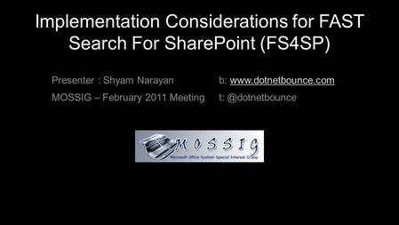Implementation Considerations for FAST Search For SharePoint (FS4SP) Presenter : Shyam Narayan MOSSIG – February 2011 Meeting b: www.dotnetbounce.comwww.dotnetbounce.com.