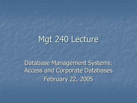 Mgt 240 Lecture Database Management Systems: Access and Corporate Databases February 22, 2005.