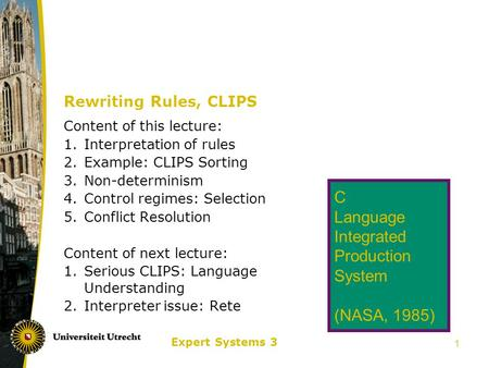 Expert Systems 3 1 Rewriting Rules, CLIPS Content of this lecture: 1.Interpretation of rules 2.Example: CLIPS Sorting 3.Non-determinism 4.Control regimes: