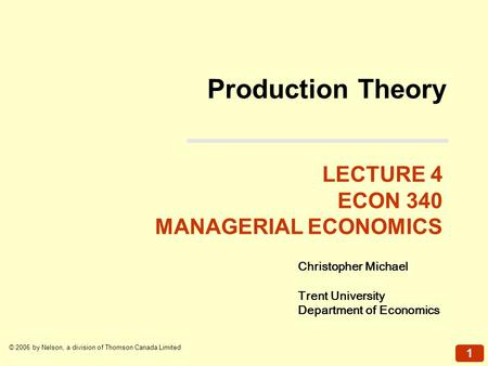 1 © 2006 by Nelson, a division of Thomson Canada Limited Production Theory LECTURE 4 ECON 340 MANAGERIAL ECONOMICS Christopher Michael Trent University.