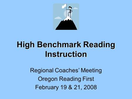 High Benchmark Reading Instruction Regional Coaches' Meeting Oregon Reading First February 19 & 21, 2008.