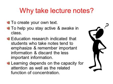 Why take lecture notes? To create your own text.