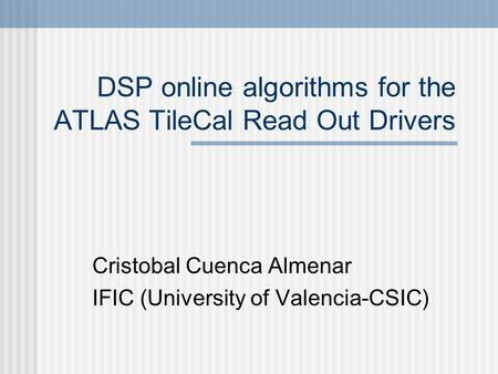 DSP online algorithms for the ATLAS TileCal Read Out Drivers Cristobal Cuenca Almenar IFIC (University of Valencia-CSIC)