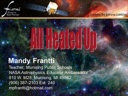 Mandy Frantti Teacher, Munising Public Schools NASA Astrophysics Educator Ambassador 810 W. M28, Munising, MI 49862 (906) 387-2103 Ext. 240