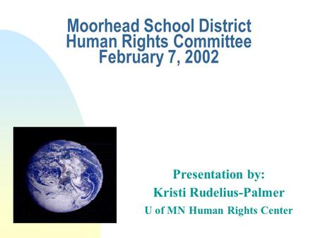 Moorhead School District Human Rights Committee February 7, 2002 Presentation by: Kristi Rudelius-Palmer U of MN Human Rights Center.