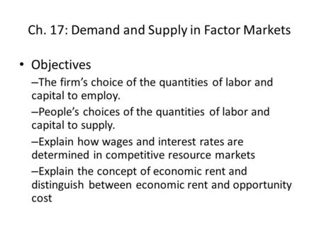 Ch. 17: Demand and Supply in Factor Markets Objectives – The firm's choice of the quantities of labor and capital to employ. – People's choices of the.