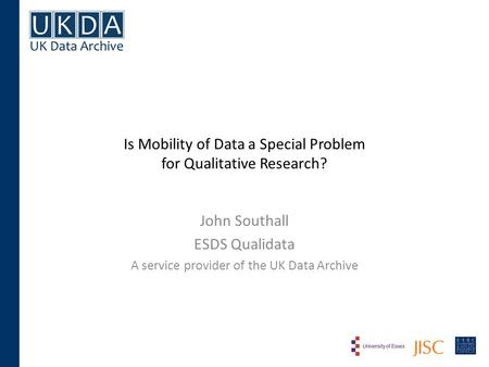 Is Mobility of Data a Special Problem for Qualitative Research? John Southall ESDS Qualidata A service provider of the UK Data Archive.