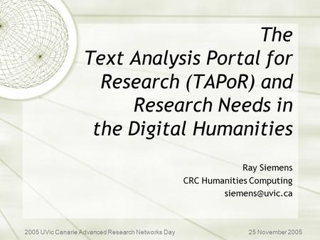 The Text Analysis Portal for Research (TAPoR) and Research Needs in the Digital Humanities Ray Siemens CRC Humanities Computing 2005 UVic.