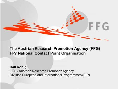 Page 1 The Austrian Research Promotion Agency (FFG) FP7 National Contact Point Organisation Ralf König FFG - Austrian Research Promotion Agency Division.