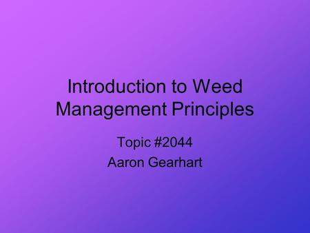 Introduction to Weed Management Principles Topic #2044 Aaron Gearhart.