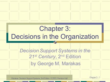 Marakas: Decision Support Systems, 2nd Edition © 2003, Prentice-Hall Chapter 3 - 1 Chapter 3: Decisions in the Organization Decision Support Systems in.