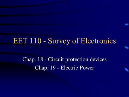 EET 110 - Survey of Electronics Chap. 18 - Circuit protection devices Chap. 19 - Electric Power.
