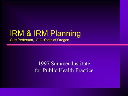 IRM & IRM Planning Curt Pederson, CIO, State of Oregon 1997 Summer Institute for Public Health Practice.