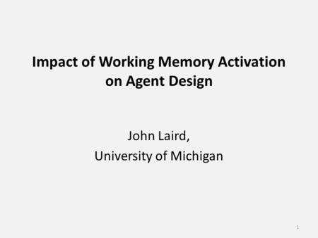 Impact of Working Memory Activation on Agent Design John Laird, University of Michigan 1.