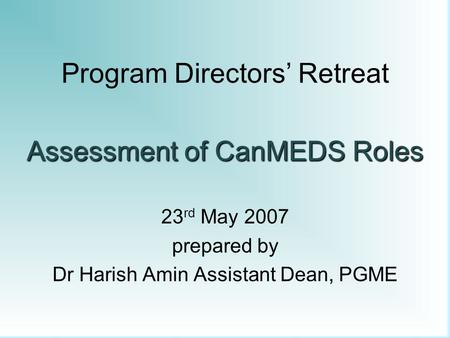 Program Directors' Retreat Assessment of CanMEDS Roles 23 rd May 2007 prepared by Dr Harish Amin Assistant Dean, PGME.