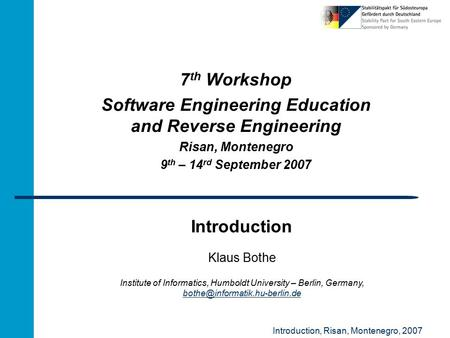 Introduction, Risan, Montenegro, 2007 Introduction 7 th Workshop Software Engineering Education and Reverse Engineering Risan, Montenegro 9 th – 14 rd.