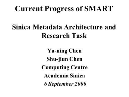 Current Progress of SMART Sinica Metadata Architecture and Research Task Ya-ning Chen Shu-jiun Chen Computing Centre Academia Sinica 6 September 2000.