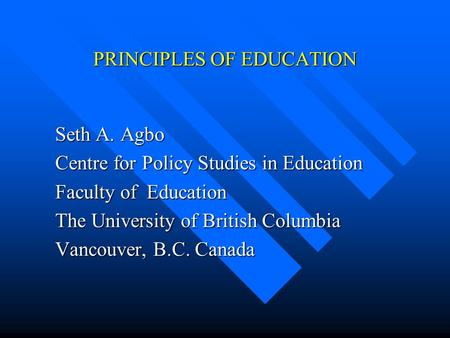 PRINCIPLES OF EDUCATION  Seth A. Agbo  Centre for Policy Studies in Education  Faculty of Education  The University of British Columbia  Vancouver,