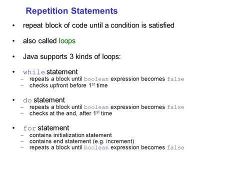 Repetition Statements repeat block of code until a condition is satisfied also called loops Java supports 3 kinds of loops: while statement – repeats a.