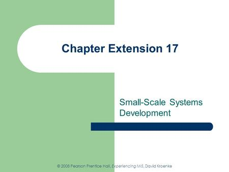 Chapter Extension 17 Small-Scale Systems Development © 2008 Pearson Prentice Hall, Experiencing MIS, David Kroenke.