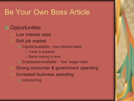 Be Your Own Boss Article Opportunities Low interest rates Soft job market Capital available – low interest rates –Credit is available –Banks looking to.