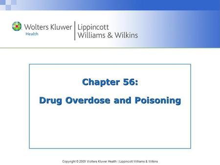 Copyright © 2009 Wolters Kluwer Health | Lippincott Williams & Wilkins Chapter 56: Drug Overdose and Poisoning.