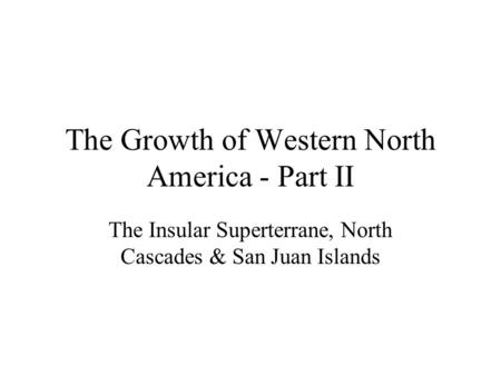 The Growth of Western North America - Part II The Insular Superterrane, North Cascades & San Juan Islands.