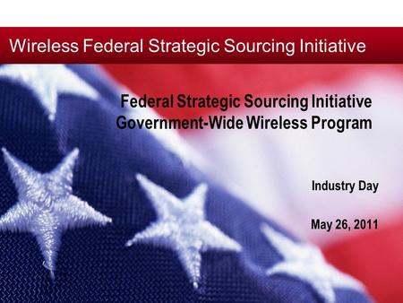 Wireless Federal Strategic Sourcing Initiative Federal Strategic Sourcing Initiative Government-Wide Wireless Program Industry Day May 26, 2011.