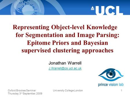 Oxford Brookes Seminar Thursday 3 rd September, 2009 University College London1 Representing Object-level Knowledge for Segmentation and Image Parsing: