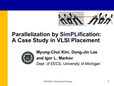 Parallelization by SimPLification: A Case Study in VLSI Placement Myung-Chul Kim, Dong-Jin Lee and Igor L. Markov Dept. of EECS, University of Michigan.