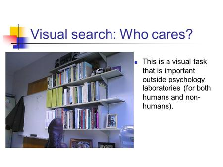 Visual search: Who cares? This is a visual task that is important outside psychology laboratories (for both humans and non- humans).