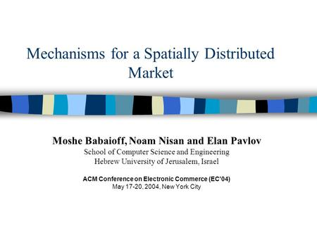 Mechanisms for a Spatially Distributed Market Moshe Babaioff, Noam Nisan and Elan Pavlov School of Computer Science and Engineering Hebrew University of.