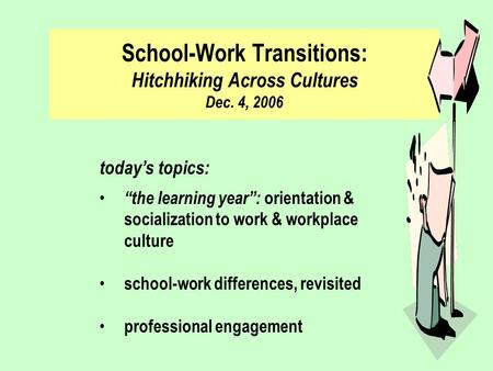 "School-Work Transitions: Hitchhiking Across Cultures Dec. 4, 2006 today's topics: ""the learning year"": orientation & socialization to work & workplace."